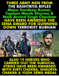 Memes, 🤖, and Chakra: THREE ARMY MEN FROM  THE RASHTRIYA RIFLES  Major Sandeep Kumar  Captain Manik Sharma &  Naik Arvind Singh Chauhan  HAVE BEEN AWARDED THE  SENA AWARD FOR GUNNING  DOWN TERRORIST BURHAN  RVCJ  WWW. RVCU COM  ALSO 19 HEROES WHO  CARRIED OUT THE SURGICAL  STRIKE HAVE BEEN AWARDED  WITH KIRTI CHAKRA, SHAURYA  CHAKRA & YUDH SEWA MEDAL They deserved the award!