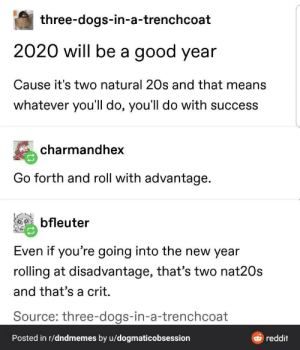 https://t.co/CVf0hXJdgn: three-dogs-in-a-trenchcoat  2020 will be a good year  Cause it's two natural 20s and that means  whatever you'll do, you'll do with success  charmandhex  Go forth and roll with advantage.  bfleuter  Even if you're going into the new year  rolling at disadvantage, that's two nat20s  and that's a crit.  Source: three-dogs-in-a-trenchcoat  Posted in r/dndmemes by u/dogmaticobsession  reddit https://t.co/CVf0hXJdgn