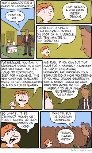 omg-images:  Saturday Morning Breakfast Cereal - Lemonade: THREE DOLLARS FOR A  GLASS OF LEMONADE?  LETS DISCUSS  A FEw FACTS,  MISTER  JENKINS  COME ON,  KID  THERE ISNT A SINGLE  COLD BEVERAGE OPTION,  ON FOOT OR IN A VEHICLE,  FOR TEN MINUTES IN  ANY DIRECTION  ehonade  FURTHERMORE, YOU RAN A AND EVEN IF YOU CAN PUT THAT  LEMONADE STAND AS A B0YASIDE FOR A MOMENT, A MINIMUM  AND YOU CRAUE.. NO YOU OF THREE JUDGMENTAL  LONG TO EXPERIENCE,  JUST FOR A MOMENT, THE BEHAVIOR RIGHT NOW, WONDERING  WAY SUNSHINE SUBSUMES IF YOU WILL CHOOSE GENEROSITY  ITSELF IN THE CONDENSATIO WITH A MERRY LAUGH, OR WALK  OF A COLD CUP IN SUMMER.AWAY, TOO BROKE OR TOO  NEIGHBORS, ARE WATCHING YOUR  MISERLY TO HELP AN  ENTERPRISING  LITTLE BOY  SO WHATLL IT BE,  JENKINS? MONEY OR  THIRST. MONEY OR HOPE  OKAY, TLL BUY  THE GODDAMN  LEMONADE  MONEY OR  LOVE  SHUCKS  THANKS  MISTER/  Smbc-comics.com omg-images:  Saturday Morning Breakfast Cereal - Lemonade