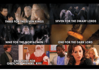 Elven: THREE FOR THE ELVEN KINGS  E FOR THE ELVEN KINGS SEVEN FOR THE DWARF LORDS  NINE FOR THE MORTAL MEN  ONE FOR THE DARK LORD  AND NONE FOR  GRETCHEN WIENERS, BYE!