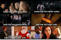 Memes, 🤖, and Dark: THREE FOR THE ELVEN KINGS SEVEN FOR THE DWARF LORDS  NINE FOR THEMORTAENOE FOR THE DARK LORD  ONE FOR THE DARK LORD  AND NONE FOR  GRETCHEN WIENERS, BYE!