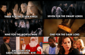 Girls, Memes, and Mean: THREE FOR THE ELVEN KINGS SEVEN FOR THE DWARF LORDS  NINE FOR THE MORTAENONE FOR THE DARK LORD  AND NONE FOR  GRETCHEN WIENERS, BYE! Mean Girls' October 3rd quote day: Celebrate with mash-up memes