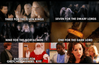 Memes, 🤖, and Dark: THREE FOR THE ELVEN KINGS  SEVEN FOR THE DWARF LORDS  NINE FOR THE MORTAL MEN  ONE FOR THE DARK LORD  AND NONE FOR  GRETCHEN WIENERS, BYE! JA MANE