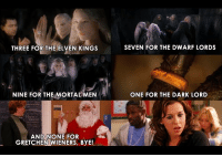 Memes, 🤖, and Dark: THREE FOR THELVEN KINGS  SEVEN FOR THE DWARF LORDS  THREE FOR THE ELVEN KINGS  NINE FOR THE MORTALMEN  ONE FOR THE DARK LORD  AND NONE FOR  GRETCHEN WIENERS, BYE! Screw you Gretchen. ~ Fengar.