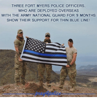 America, Memes, and Police: THREE FORT MYERS POLICE OFFICERS,  WHO ARE DEPLOYED OVERSEAS  WITH THE ARMY NATIONAL GUARD FOR 9 MONTHS  SHOW THEIR SUPPORT FOR THIN BLUE LINE! Thank you for your support! It is priceless. pray4police p4p supportthepolice police cop hero thinblueline lawenforcement America policelivesmatter supportourtroops BlueLivesMatter sheepdogs police thankacop safetyday thankacop hugACop SupportLawEnforcement
