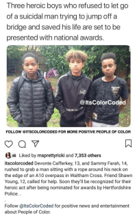 Shout out to these guys!: Three heroic boys who refused to let go  of a suicidal man trying to jump off a  bridge and saved his life are set to be  presented with national awards.  @ltsColorCoded  FOLLOW @ITSCOLORCODED FOR MORE POSITIVE PEOPLE OF COLOR  a Liked by msprettyricki and 7,353 others  itscolorcoded Devonte Cafferkey, 13, and Sammy Farah, 14,  rushed to grab a man sitting with a rope around his neck on  the edge of an A10 overpass in Waltham Cross. Friend Shawn  Young, 12, called for help. Soon they'll be recognized for their  heroic act after being nominated for awards by Hertfordshire  Police..  Follow @ltsColorCoded for positive news and entertainment  about People of Color. Shout out to these guys!