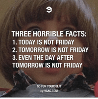 Dank, 🤖, and Fun: THREE HORRIBLE FACTS:  1. TODAY IS NOT FRIDAY  2. TOMORROW IS NOT FRIDAY  3. EVEN THE DAY AFTER  TOMORROW IS NOT FRIDAY  GO FUN YOURSELF!  by 9GAG.COM Horror! Horror! Horror! 😱 http://9gag.com/gag/a9YpmD1?ref=fbp