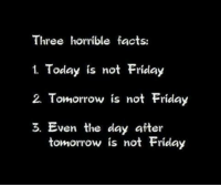Dank, Facts, and Friday: Three horrible facts:  1. Today is not Friday  2. Tomorrow is not Friday  3. Even the day after  tomorrow is not Friday Absolutely terrible