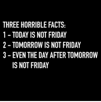 Facts, Friday, and Memes: THREE HORRIBLE FACTS  1 TODAY IS NOT FRIDAY  2- TOMORROW IS NOT FRIDAY  3 - EVEN THE DAY AFTER TOMORROW  IS NOT FRIDAY Totally unacceptable 😫 Follow @confessionsofablonde @confessionsofablonde @confessionsofablonde