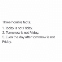 Facts, Friday, and Memes: Three horrible facts:  1. Today is not Friday.  2. Tomorrow is not Friday.  3. Even the day after tomorrow is not  Friday.