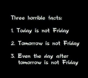 Friday: Three horrible facts:  1. Today is not Friday  2. Tomorrow is not Friday  3. Even the day after  tomorrow is not Friday