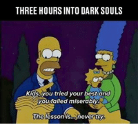 Memes, Dark Souls, and 🤖: THREE HOURSINTO DARK SOULS  Kids, you tried your best and  you failed miserably.  The lesson is Dark Souls be like