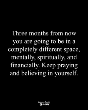 Life, Memes, and Space: Three months from now  you are going to be in a  completely different space,  mentally, spiritually, and  financially. Keep praying  and believing in yourself  Lessons Taught  、By LIFE <3