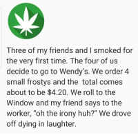 "Friends, Huh, and Memes: Three of my friends and I smoked for  the very first time. The four of us  decide to go to Wendy's. We order 4  small frostys and the total comes  about to be $4.20. We roll to the  Window and my friend says to the  worker, ""oh the irony huh?"" We drove  off dying in laughter. RT @ThatHighStory: More drive thru stoners 😂 https://t.co/WFkOWxhhaF"