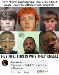 Memes, Nfl, and 🤖: Three of them killed 30 people. Three of them killed  no one. Look at the difference in the mugshots.  Other98  HEY NFL: THIS IS WHY THEY KNEEL!  Ona Mission  3 resisted n 3 didn't...that's the  difference  21h Like Reply  718 (GC)