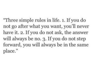 "Life, Never, and Simple: ""Three simple rules in life. 1. If you do  not go after what you want, you'll never  have it. 2. If you do not ask, the answer  will always be no. 3. If you do not step  forward, you will always be in the same  place."""