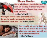 Memes, Alarm, and Rain: Three Stories  Once, all villagers decided to pray for  rain. On the day of prayer all people  gathered but only one boy came  with umbrella.  that's Faith  When you throw a one year old baby in  the air, he laughs because he knows his  father will catch him that's Trust  Every night we  go to bed, we  have no assurance to wake up  alive next morning, but still we  set alarm for tomorrow.  that's Hope Worth a retweet.