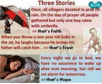 Alive, Alarm, and Http: Three Stories  Once, all villagers decided to pray for  rain. On the day of prayer all people  gathered but only one boy came  with umbrella.  => that's Faith  When you throw a one year old baby in  the air, he laughs because he knows his  father will catch him . => that's Trust  Every night we go to bed, we  have no assurance to wake up  alive next morning, but still we  set alarm for tomorrow.  > that's Hope Faith, Trust And Hope. http://t.co/mBTFWVdl9I