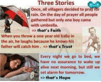 Alive, Alarm, and Http: Three Stories  Once, all villagers decided to pray for  rain. On the day of prayer all people  gathered but only one boy came  with umbrella.  => that's Faith  When you throw a one year old baby in  the air, he laughs because he knows his  father will catch him . => that's Trust  Every night we go to bed, we  have no assurance to wake up  alive next morning, but still we  set alarm for tomorrow.  => that's Hope Faith,  trust, and hope. http://t.co/x9s9erA9To