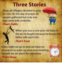 Alive, Memes, and Ups: Three Stories  Once, all villagers decided to pray  for rain. On the day of prayer all  people gathered but only one  boy came with umbrella.  -That's Faith.  When you toss a one year old baby in  the air, he laughs because he knows his  father will catch him.  -That's Trust  Every night we go to bed, we have no  12  assurance to wake up alive next morning,  but still we set alarm for tomorrow  That's Hope <3