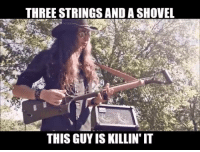 THREE STRINGS AND A SHOVEL  THIS GUYISKILLINT IT Check this guy out.