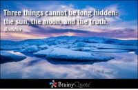 Three things cannot be long hidden: the sun, the moon, and the truth. - Buddha https://www.brainyquote.com/quotes/authors/b/buddha.html #brainyquote #QOTD #motivation #snow: Three things cannot  be ong hidden  the sun, the moon, and the truth  Buddha  Brainy  Quote Three things cannot be long hidden: the sun, the moon, and the truth. - Buddha https://www.brainyquote.com/quotes/authors/b/buddha.html #brainyquote #QOTD #motivation #snow
