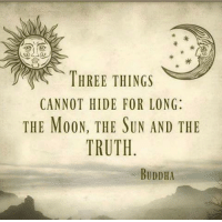#truth: THREE THINGS  CANNOT HIDE FOR LONG  THE MOON, THE SUN AND THE  TRUTH  BUDDHA #truth