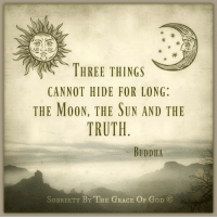 Sobriety By The Grace Of God: THREE THINGS  CANNOT HIDE FOR LONG:  THE MOON, THE SUN AND THE  TRUTH  BUDDHA  SoBRIETY BY THE GRACE OF GoD CO Sobriety By The Grace Of God