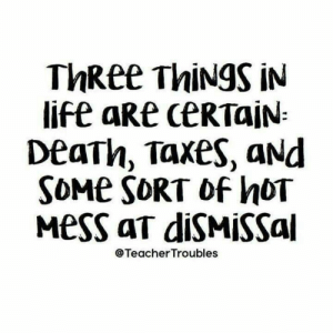 : ThRee ThiNgS iN  life aRe CERTAIN  DeaTh, Taxes, aNd  SOME SORT of hOT  MesS aT diSMISSal  @TeacherTroubles