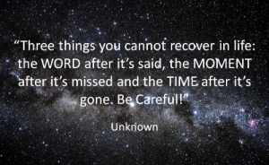 "Life, Time, and Word: ""Three things you cannot recover in life:  the WORD after it's said, the MOMENT  after it's missed and the TIME after it's  gone. Be Careful!?  Unknown"
