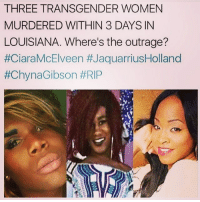 gibsons: THREE TRANSGENDER WOMEN  MURDERED WITHIN 3 DAYS IN  LOUISIANA. Where's the outrage?  #Ciara McElveen JaquarriusHolland  #Chyna Gibson