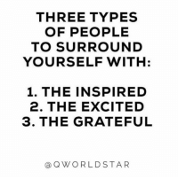 "Goals, Memes, and Squad: THREE TYPES  OF PEOPLE  TO SURROUND  YOURSELF WITH:  1. THE INSPIRED  2. THE EXCITED  3. THE GRATEFUL  @QWORLDSTAR ""My kind of people...squad goals!"" 💯 @QWorldstar PositiveVibes WSHH"