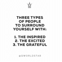 "Goals, Squad, and Three: THREE TYPES  OF PEOPLE  TO SURROUND  YOURSELF WITH  1. THE INSPIRED  2. THE EXCITED  3. THE GRATEFUL  aQWORLDSTAR ""My kind of people...squad goals!"" 💯 @QWorldstar https://t.co/2kbenvywnR"