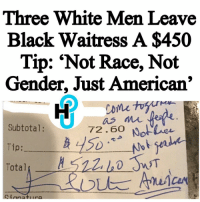 "Memes, Texas, and Washington Post: Three White Men Leave  Black Waitress A $450  Tip: ""Not Race, Not  Gender, Just American'  Subtotal  72.60  Notune  Tip:  Total HU Staff: Kecia Gayle @kecia.cecilia A black Washington, D.C. waitress received a shocking surprise Monday while working her shift at Busboys and Poets, a Washington restaurant with a distinct social-justice mission, the Washington Post reports. ____________________________________________________ Rosalynd Harris came into work with a bounce in her step and high off energy from the Women's March on Saturday. ____________________________________________________ While she was waitressing, Harris came across three men from Texas sitting at one of her tables. They were friendly and made small talk with her. One man was a doctor and commented on her smile... ____________________________________________________ ____________________________________________________ Read more at thehollywoodunlocked.com"