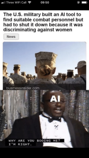 Dank, Memes, and News: Three WiFi Call  09:50  The U.S. military built an Al tool to  find suitable combat personnel but  had to shut it down because it was  discriminating against women  News  to  businessinsider.com  AI  WHY ARE YOU BOOİNG ME?  I'M RIGHT I 'm Right by Joystickbluez MORE MEMES