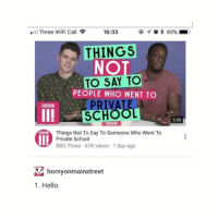 Hello, School, and Wifi: Three WiFi Call  16:33  THINGS  NO  TO SAY TO  . PEOPLE WHO WENT TO  PRIVATE  SCHOOL  Things Not To Say To Someone Who Went To  5:50  and  Private School  BBC Three 67K views 1 day ago  hornyonmainstreet  1. Hello There's a private school near me and they cut down a small wooded area to build a new building and all the rats that lived there invaded the houses of the surrounding neighborhoods