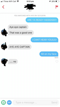 Gif, Good, and Wifi: Three WiFi Call  9:53 pm  1 28% LO,  Aye  YOU MATCHED WITH AYE ON 13/11/2018.  ARE YA READY KIDDDSS!!!  Aye aye captain  That was a good one  I CANT HEAR YOUUU!  AYE AYE CAPTAIN  Sit on my face  Sent  GIF  Type a message  Send Am I doing something wrong?
