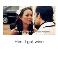 Funny, Wine, and Say It: Three words. Eight letters. Say it and Im yours.  @martinisandmayhenm  Him: I got wine Who says romance is dead @martinisandmayhem 😂😍🍷