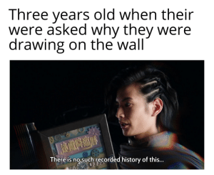Reddit, History, and Old: Three years old when their  were asked why they were  drawing on the wall  There is no such recorded history of this... It's like it never happened