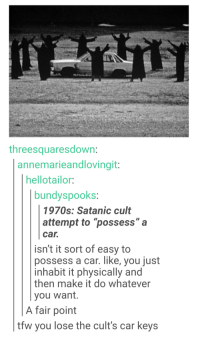 "Tfw, Tumblr, and Car: threesquaresdown  annemarieandlovingit  hellotailor:  bundyspooks  1970s: Satanic cult  attempt to ""possess""a  car.  isn't it sort of easy to  possess a car. like, you just  inhabit it physically and  then make it do whatever  you want.  A fair point  w you lose the cult's car keys ""TFW you lose the cult's car keys"""