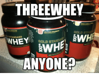 Protein, Threesome, and French: THREEWHEY  FRENCH VANILLA CREME  NA CAPPUCCINO  EW/HE's swHA  DELICIOUS STRAWBERRY  D STANDARD  WHEyS GOLDSTi  GOLD STAND  WHEY PROTEIN ISOL  *ANYONES  - 00  sOOL  9.00L  9.001 The only kind of threesome...    Doyoueven.com  Credit: Nicole Nishime