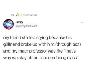 "Crying, Phone, and Math: thRetweeted  Jerry  @Jerrypleasure  my friend started crying because his  girlfriend broke up with him (through text)  and my math professor was like ""that's  why we stay off our phone during class"""