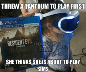 Dank, Memes, and PlayStation: THREW A TANTRUM TO PLAY FIRST  MODE INCLUDED  PLAYSTATION-VR  RESIOENT EVILo0  biohazard  SHE THINKS SHE IS ABOUT TO PLAY  SIMS Therapy in 3 2 1 by beaverkc MORE MEMES