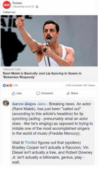 "Music, News, and Robert Downey Jr.: Thrillist  3 November at 02.10 O  THRILLIST  Called out.  THRILLIST.COM  Rami Malek Is Basically Just Lip-Syncing to Queen in  Bohemian Rhapsody  0935K  2.2K Comments 827 shares  Like  Comment  Share  Breaking news. An actor  (Rami Malek), has just been ""called out""  (according to this article's headline) for lip  synching (acting presumably what an actor  does - like he's singing) as opposed to trying to  imitate one of the most accomplished singers  in the world of music (Freddie Mercury).  Wait til Thrillist figures out that (spoilers)  Bradley Cooper isn't actually a Raccoon, Vin  Diesel isn't actually a tree, and Robert Downey  Jr. isn't actually a billionaire, genius, play  wait."