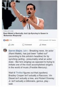 "Funny, Music, and News: THRILLIST.COM  Rami Malek Is Basically Just Lip-Syncing to Queen in  Bohemian Rhapsody  2.2K Comments 827 shares  Like  Share  Comment  Breaking news. An actor  (Rami Malek), has just been ""called out""  (according to this article's headline) for lip  synching (acting presumably what an actor  does like he's singing) as opposed to trying to  imitate one of the most accomplished singers  in the world of music (Freddie Mercury).  Wait til Thrillist figures out that (spoilers)  Bradley Cooper isn't actually a Raccoon, Vin  Diesel isn't actually a tree, and Robert Downey  Jr. isn't actually a billionaire, genius, play  wait."