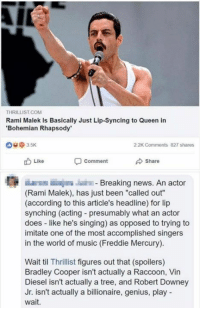 "rami malek: THRILLIST.COM  Rami Malek Is Basically Just Lip-Syncing to Queen in  Bohemian Rhapsody  @ з 5K  2.2K Comments  827 shares  Like  comment  Share  E E  Breaking news. An actor  (Rami Malek), has just been ""called out""  (according to this article's headline) for lip  synching (acting - presumably what an actor  does like he's singing) as opposed to trying to  imitate one of the most accomplished singers  in the world of music (Freddie Mercury)  Wait til Thrillist figures out that (spoilers)  Bradley Cooper isn't actually a Raccoon, Vin  Diesel isn't actually a tree, and Robert Downey  Jr. isn't actually a billionaire, genius, play  wait."