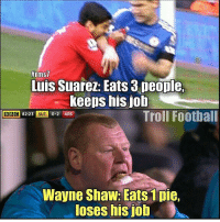 IT'S NOT FAIR!!!🙄😂 ⚠️Football Emoji's --> LINK IN OUR BIO!👌🏻: thrms7  Luis Suarez: Eats 3 people.  keeps his job  Troll Football  BBC  8223 SUT  0-2 ARS  Wayne Shaw: Eats 1 pie,  loses his ob IT'S NOT FAIR!!!🙄😂 ⚠️Football Emoji's --> LINK IN OUR BIO!👌🏻