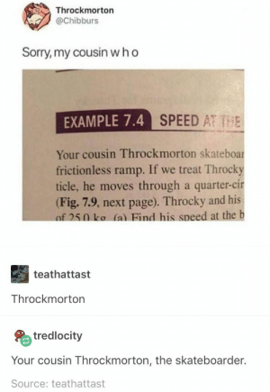 Sorry, Page, and Speed: Throckmorton  @Chibburs  Sorry, my cousin w h o  AMPLE 7.4 SPEED AT TE  Your cousin Throckmorton skateboar  frictionless ramp. If we treat Throcky  ticle, he moves through a quarter-cir  (Fig. 7.9, next page). Throcky and his  f 250 ko (a) Find his speed at the b  teathattast  Throckmorton  tredlocity  Your cousin Throckmorton, the skateboarder.  Source: teathattast M Y C O U S I N W H O