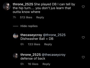 Defense of back: throne_2525 She played DB I can tell by  the hip turn.... you don't jus learn that  outta know where  7h  Reply  513 likes  Hide replies  thecaseycroy @throne_2525  Dishwasher Ball = DB  Reply  6h  133 likes  throne_2525 @thecaseycroy  defense of back  6h  Reply  16 likes Defense of back