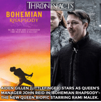 Definitely, Memes, and Music: THRONESFACTS  http: Ffinstagram.com/thronesfacts/  BOHEMIAN  RHAPSODY  THE ONLY THING MORE EXTRAORDINARY  THAN THEIR MUSIC IS HIS STORY  AIDEN GILLEN. LITTLEFINGER) STARS AS QUEEN'S  MANAGER JOHN REID IN BOHEMIAN RHAPSODY'-  THE NEW QUEEN BIOPIC STARRING RAMI MALEK. The movie is out in cinemas now! The movie is amazing, I would definitely recommend it to anyone who is a fan of Queen 🙌🏼 10-10